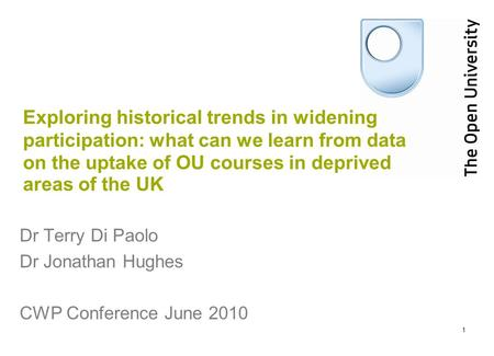 1 Exploring historical trends in widening participation: what can we learn from data on the uptake of OU courses in deprived areas of the UK Dr Terry Di.