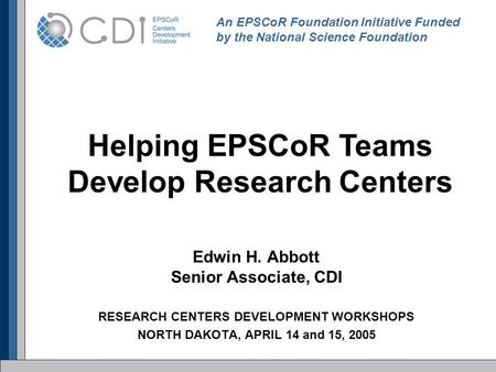 Edwin H. Abbott Senior Associate, CDI RESEARCH CENTERS DEVELOPMENT WORKSHOPS NORTH DAKOTA, APRIL 14 and 15, 2005 An EPSCoR Foundation Initiative Funded.
