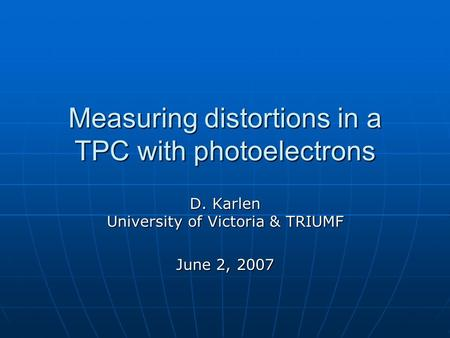 Measuring distortions in a TPC with photoelectrons D. Karlen University of Victoria & TRIUMF June 2, 2007.