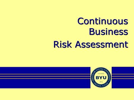 Continuous Business Risk Assessment. About BYU Private, Church-sponsored Founded 1875 Three campuses –Provo, Utah (30,000) –Rexburg, Idaho (14,000) –Laie,