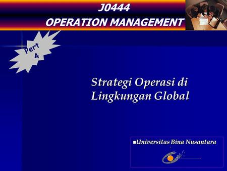 J0444 OPERATION MANAGEMENT Strategi Operasi di Lingkungan Global Pert 4 Universitas Bina Nusantara Universitas Bina Nusantara.