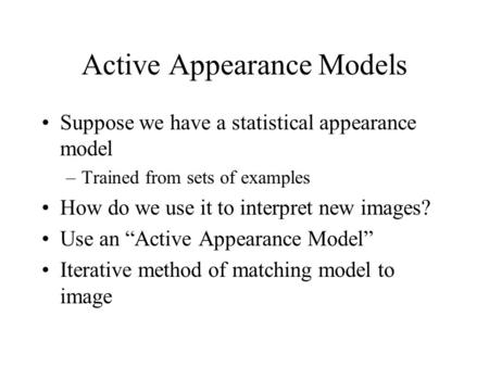 Active Appearance Models Suppose we have a statistical appearance model –Trained from sets of examples How do we use it to interpret new images? Use an.