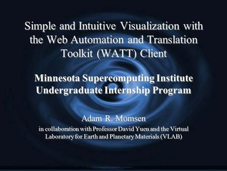 Simple and Intuitive Visualization with the Web Automation and Translation Toolkit (WATT) Client Minnesota Supercomputing Institute Undergraduate Internship.