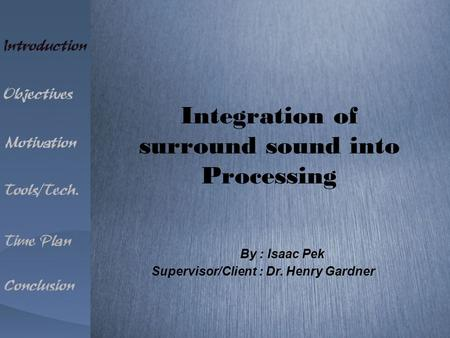 Integration of surround sound into Processing Supervisor/Client : Dr. Henry Gardner By : Isaac Pek.