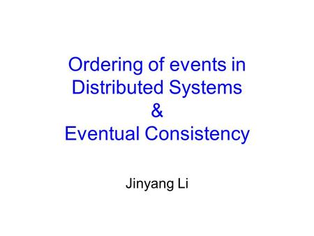 Ordering of events in Distributed Systems & Eventual Consistency Jinyang Li.