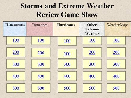 100 200 300 400 500 100 200 300 400 500 100 200 300 400 500 Storms and Extreme Weather Review Game Show 100 200 300 400 500 100 200 300 400 500 Thunderstorms.