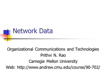 Network Data Organizational Communications and Technologies Prithvi N. Rao Carnegie Mellon University Web: