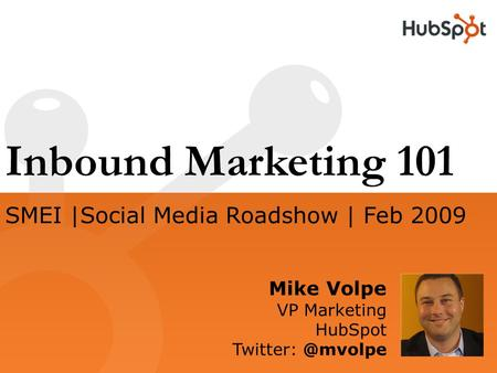 Inbound Marketing 101 Mike Volpe VP Marketing HubSpot SMEI |Social Media Roadshow | Feb 2009.