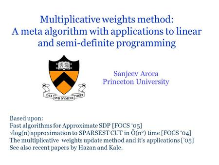 Multiplicative weights method: A meta algorithm with applications to linear and semi-definite programming Sanjeev Arora Princeton University Based upon: