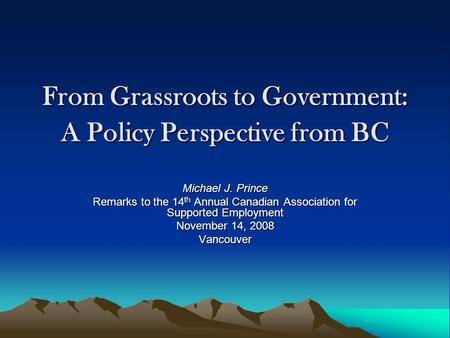 From Grassroots to Government: A Policy Perspective from BC Michael J. Prince Remarks to the 14 th Annual Canadian Association for Supported Employment.