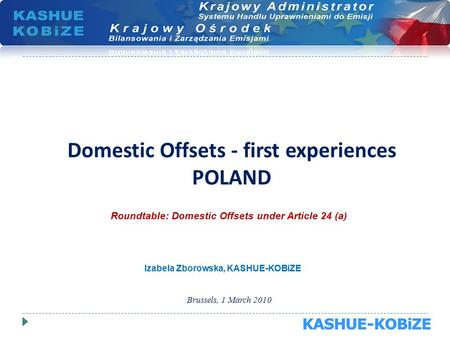 Domestic Offsets - first experiences POLAND Brussels, 1 March 2010 Roundtable: Domestic Offsets under Article 24 (a) Izabela Zborowska, KASHUE-KOBiZE.