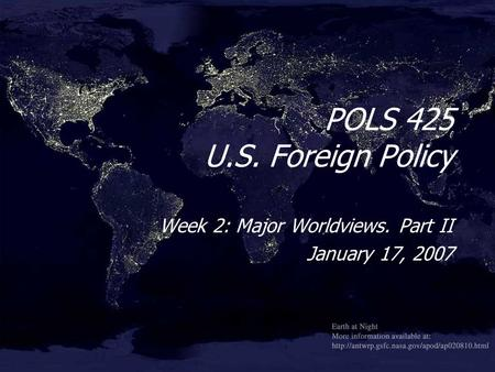 POLS 425 U.S. Foreign Policy Week 2: Major Worldviews. Part II January 17, 2007 Week 2: Major Worldviews. Part II January 17, 2007.