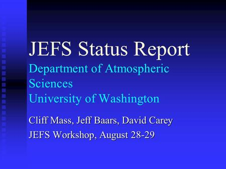 JEFS Status Report Department of Atmospheric Sciences University of Washington Cliff Mass, Jeff Baars, David Carey JEFS Workshop, August 28-29.