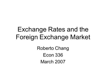 Exchange Rates and the Foreign Exchange Market Roberto Chang Econ 336 March 2007.