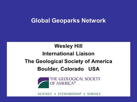 Global Geoparks Network Wesley Hill International Liaison The Geological Society of America Boulder, Colorado USA.