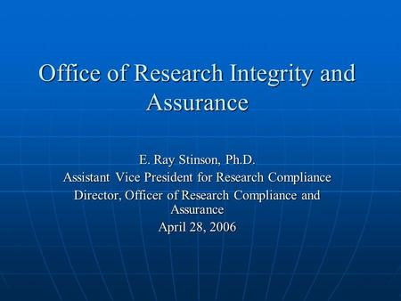 Office of Research Integrity and Assurance E. Ray Stinson, Ph.D. Assistant Vice President for Research Compliance Director, Officer of Research Compliance.