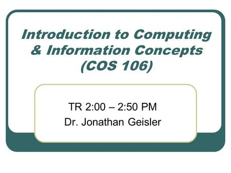 Introduction to Computing & Information Concepts (COS 106) TR 2:00 – 2:50 PM Dr. Jonathan Geisler.