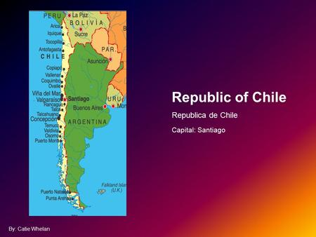 Republic of Chile Republica de Chile Capital: Santiago By: Catie Whelan.