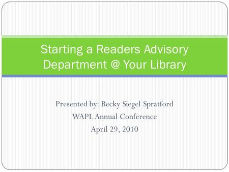 Presented by: Becky Siegel Spratford WAPL Annual Conference April 29, 2010 Starting a Readers Advisory Your Library.