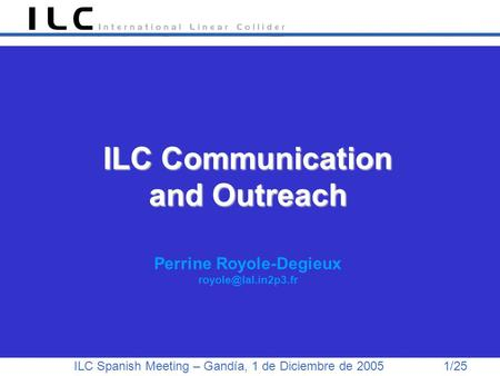ILC Spanish Meeting – Gandía, 1 de Diciembre de 2005 1/25 ILC Communication and Outreach ILC Communication and Outreach Perrine Royole-Degieux