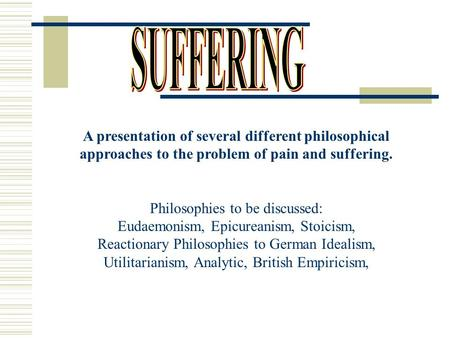 A presentation of several different philosophical approaches to the problem of pain and suffering. Philosophies to be discussed: Eudaemonism, Epicureanism,