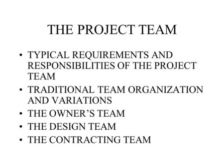 THE PROJECT TEAM TYPICAL REQUIREMENTS AND RESPONSIBILITIES OF THE PROJECT TEAM TRADITIONAL TEAM ORGANIZATION AND VARIATIONS THE OWNER'S TEAM THE DESIGN.