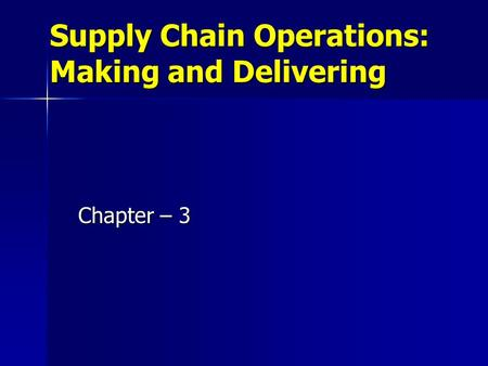 Supply Chain Operations: Making and Delivering Chapter – 3.