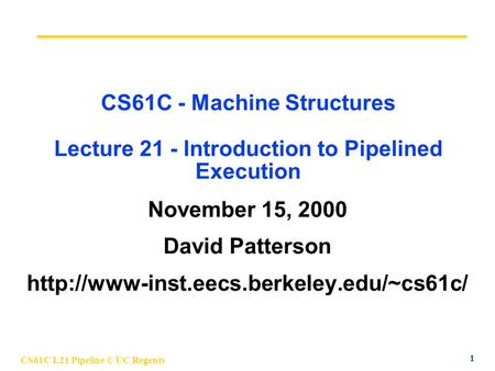 CS61C L21 Pipeline © UC Regents 1 CS61C - Machine Structures Lecture 21 - Introduction to Pipelined Execution November 15, 2000 David Patterson