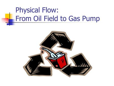 Physical Flow: From Oil Field to Gas Pump. To obtain the oil we use, hundreds of billions of dollars worth of infrastructure are necessary.