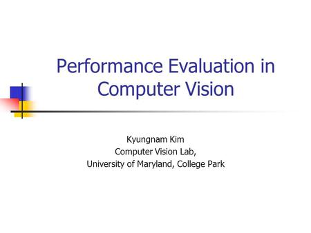 Performance Evaluation in Computer Vision Kyungnam Kim Computer Vision Lab, University of Maryland, College Park.