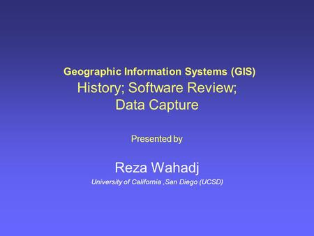 Geographic Information Systems (GIS) History; Software Review; Data Capture Presented by Reza Wahadj University of California,San Diego (UCSD)
