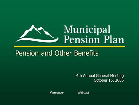 Vancouver Webcast Pension and Other Benefits 4th Annual General Meeting October 15, 2005.