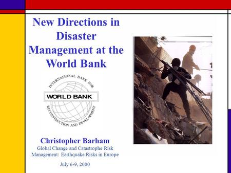 Christopher Barham Global Change and Catastrophe Risk Management: Earthquake Risks in Europe July 6-9, 2000 New Directions in Disaster Management at the.