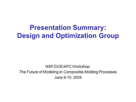 Presentation Summary: Design and Optimization Group NSF/DOE/APC Workshop: The Future of Modeling in Composites Molding Processes June 9-10, 2004.