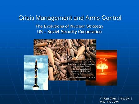 Crisis Management and Arms Control The Evolutions of Nuclear Strategy US – Soviet Security Cooperation Yi-Ren Chen | Hist 5N | May 4 th, 2004.