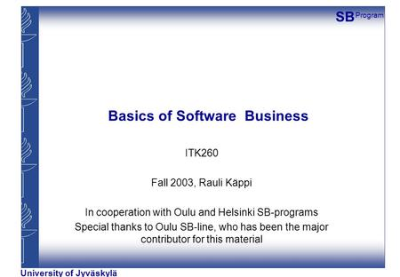 SB Program University of Jyväskylä Basics of Software Business ITK260 Fall 2003, Rauli Käppi In cooperation with Oulu and Helsinki SB-programs Special.