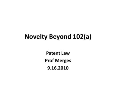 Novelty Beyond 102(a) Patent Law Prof Merges 9.16.2010.