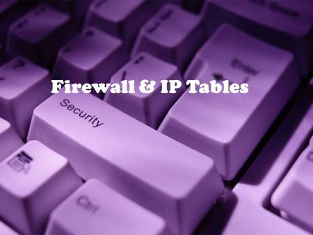 1 Firewall & IP Tables. 2 Firewall IP Tables 3 32-4 FIREWALLS All previous security measures cannot prevent Eve from sending a harmful message to a system.