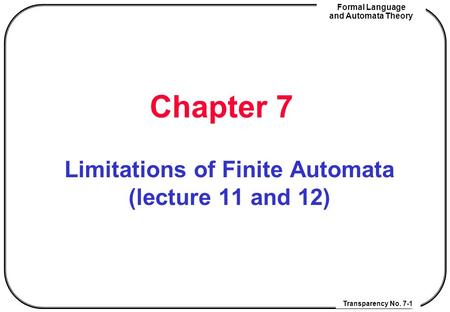 Transparency No. 7-1 Formal Language and Automata Theory Chapter 7 Limitations of Finite Automata (lecture 11 and 12)