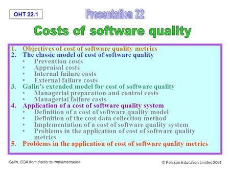 OHT 22.1 Galin, SQA from theory to implementation © Pearson Education Limited 2004 1.Objectives of cost of software quality metrics 2.The classic model.