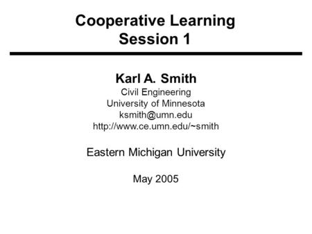 Cooperative Learning Session 1 Karl A. Smith Civil Engineering University of Minnesota  Eastern Michigan University.