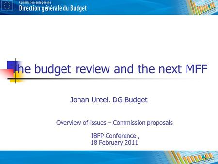 1 The budget review and the next MFF Johan Ureel, DG Budget Overview of issues – Commission proposals IBFP Conference, 18 February 2011.