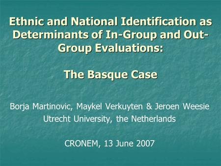 Ethnic and National Identification as Determinants of In-Group and Out- Group Evaluations: The Basque Case Borja Martinovic, Maykel Verkuyten & Jeroen.