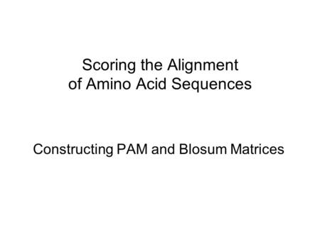 Scoring the Alignment of Amino Acid Sequences Constructing PAM and Blosum Matrices.