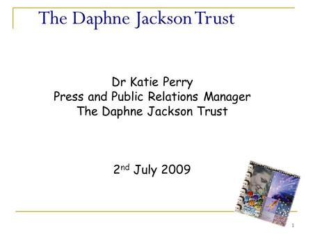 1 The Daphne Jackson Trust Dr Katie Perry Press and Public Relations Manager The Daphne Jackson Trust 2 nd July 2009.