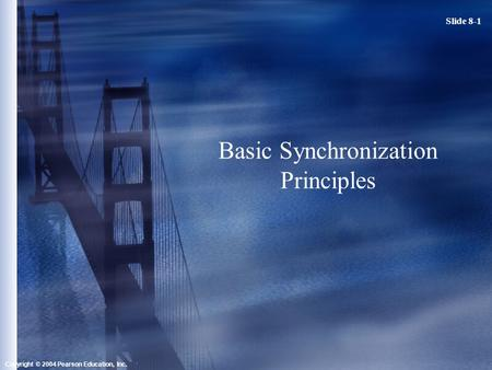 Slide 8-1 Copyright © 2004 Pearson Education, Inc. Basic Synchronization Principles.