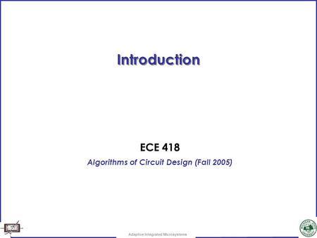 Adaptive Integrated Microsystems Introduction ECE 418 Algorithms of Circuit Design (Fall 2005)
