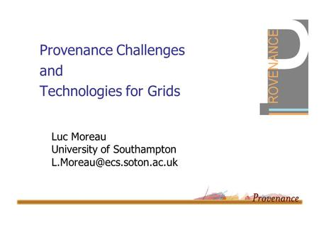 Provenance Challenges and Technologies for Grids Luc Moreau University of Southampton