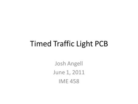 Timed Traffic Light PCB Josh Angell June 1, 2011 IME 458.