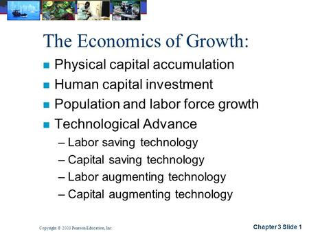 Chapter 3 Slide 1 Copyright © 2003 Pearson Education, Inc. The Economics of Growth: n Physical capital accumulation n Human capital investment n Population.